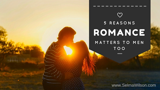5 REASONS Romance Matters to Men Too