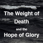 The Weight of Death and the Hope of Glory